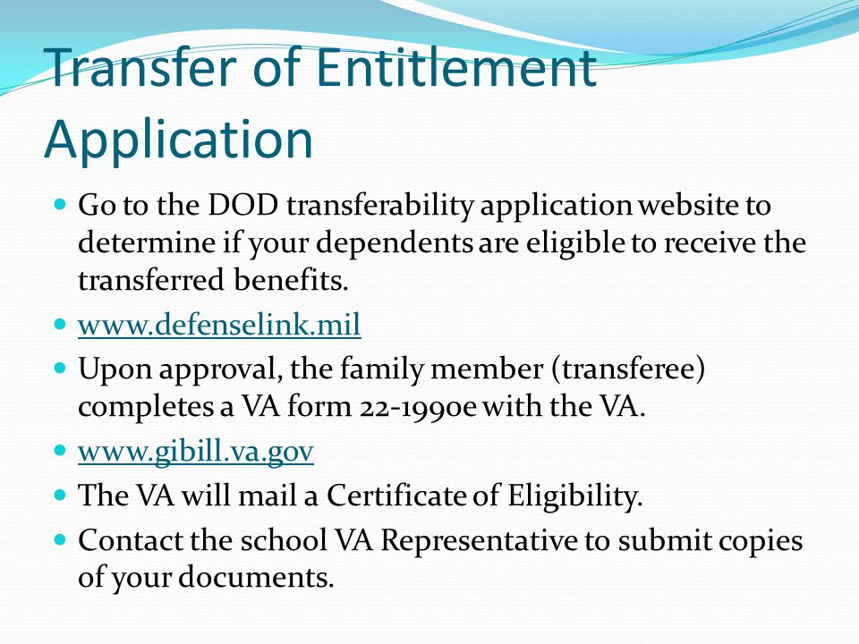 Transfer of Entitlement Application Go to the DOD transferability application website to determine if your dependents are eligible to receive the transferred benefits.