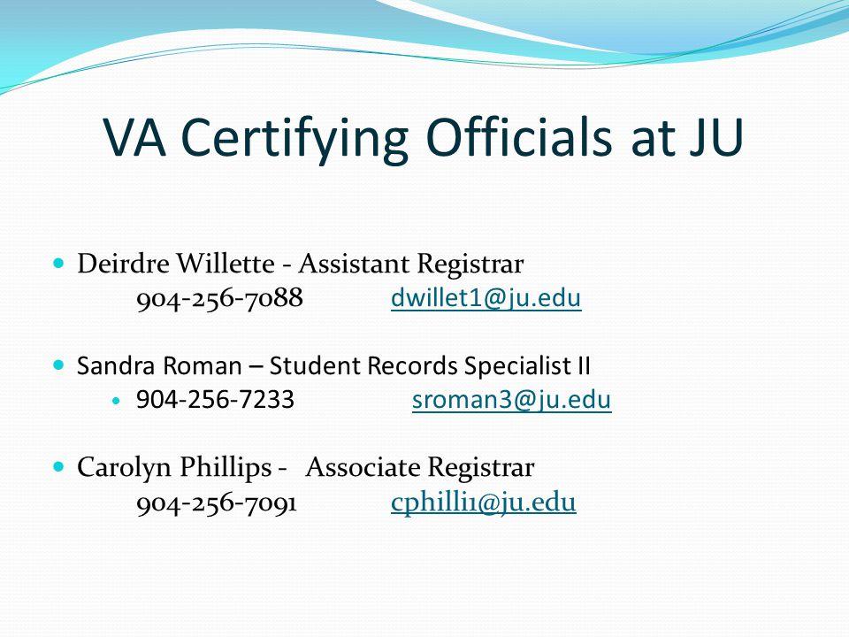 VA Certifying Officials at JU Deirdre Willette - Assistant Registrar 904-256-7088dwillet1@ju.edudwillet1@ju.edu Sandra Roman – Student Records Specialist II 904-256-7233 sroman3@ju.edu sroman3@ju.edu Carolyn Phillips -Associate Registrar 904-256-7091cphilli1@ju.educphilli1@ju.edu