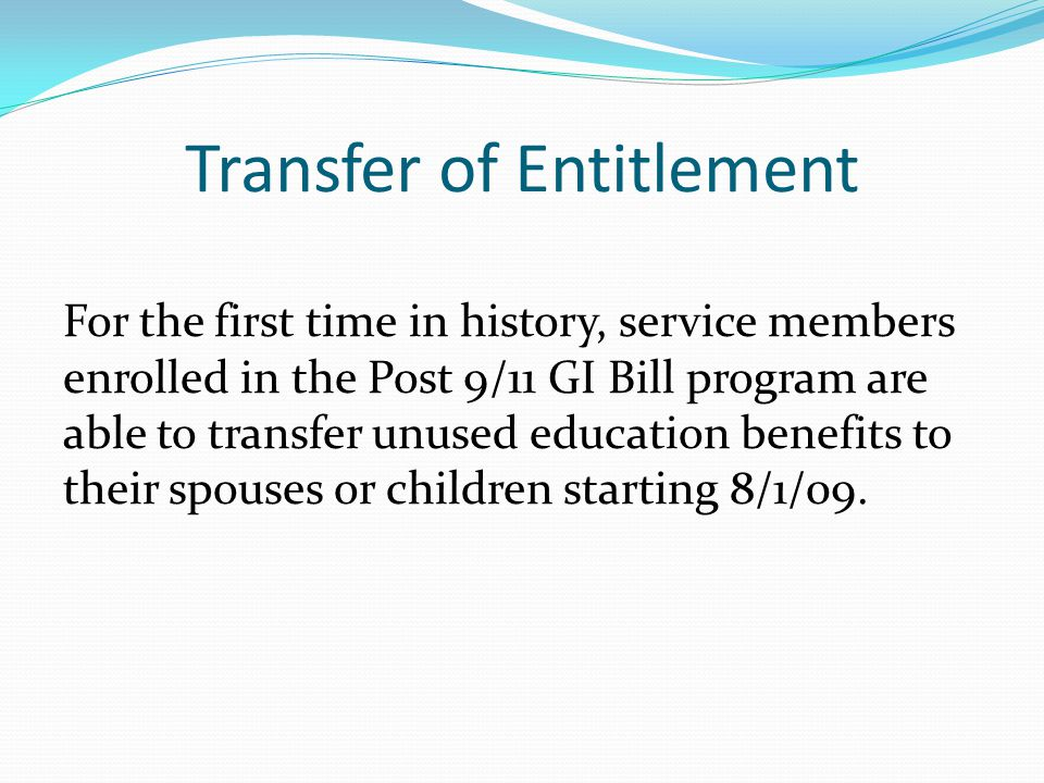 Transfer of Entitlement For the first time in history, service members enrolled in the Post 9/11 GI Bill program are able to transfer unused education benefits to their spouses or children starting 8/1/09.