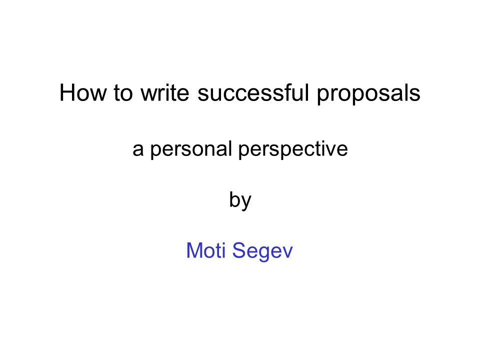 How to write successful proposals a personal perspective by Moti Segev