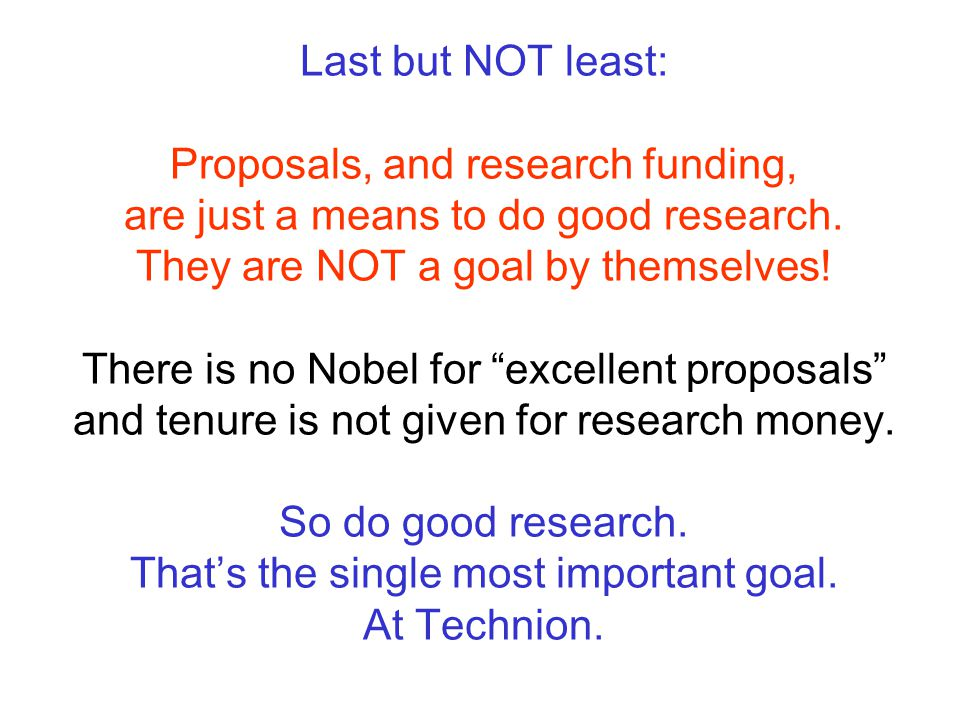 Last but NOT least: Proposals, and research funding, are just a means to do good research.