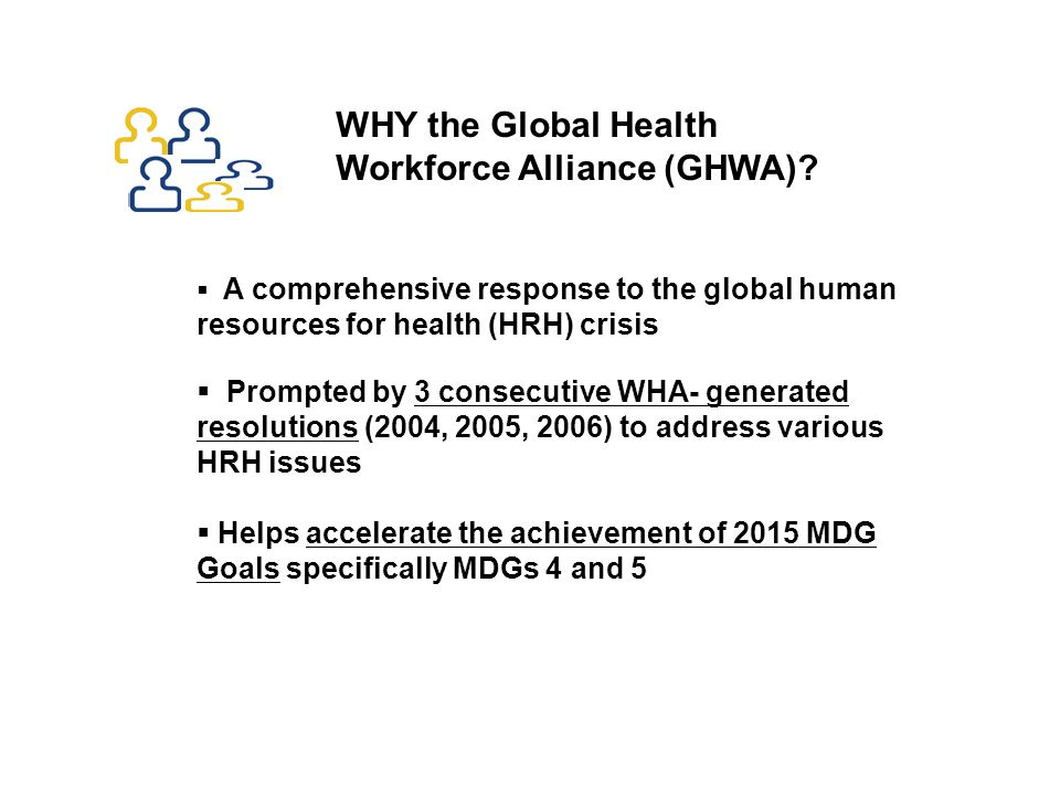 A comprehensive response to the global human resources for health (HRH) crisis  Prompted by 3 consecutive WHA- generated resolutions (2004, 2005, 2006) to address various HRH issues  Helps accelerate the achievement of 2015 MDG Goals specifically MDGs 4 and 5 WHY the Global Health Workforce Alliance (GHWA)