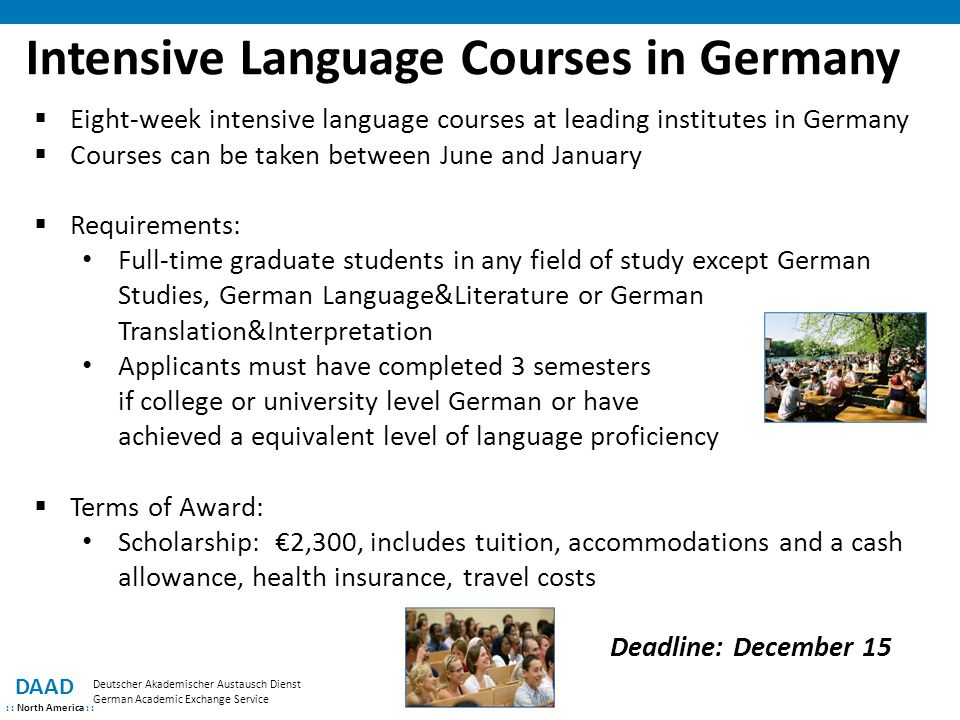 DAAD : : North America : : Deutscher Akademischer Austausch Dienst German Academic Exchange Service Intensive Language Courses in Germany  Eight-week intensive language courses at leading institutes in Germany  Courses can be taken between June and January  Requirements: Full-time graduate students in any field of study except German Studies, German Language&Literature or German Translation&Interpretation Applicants must have completed 3 semesters if college or university level German or have achieved a equivalent level of language proficiency  Terms of Award: Scholarship: €2,300, includes tuition, accommodations and a cash allowance, health insurance, travel costs Deadline: December 15