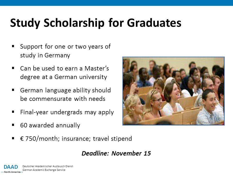 Study Scholarship for Graduates DAAD : : North America : : Deutscher Akademischer Austausch Dienst German Academic Exchange Service  Support for one or two years of study in Germany  Can be used to earn a Master's degree at a German university  German language ability should be commensurate with needs  Final-year undergrads may apply  60 awarded annually  € 750/month; insurance; travel stipend Deadline: November 15