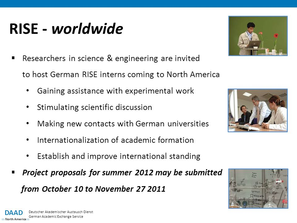 DAAD : : North America : : Deutscher Akademischer Austausch Dienst German Academic Exchange Service RISE - worldwide  Researchers in science & engineering are invited to host German RISE interns coming to North America Gaining assistance with experimental work Stimulating scientific discussion Making new contacts with German universities Internationalization of academic formation Establish and improve international standing  Project proposals for summer 2012 may be submitted from October 10 to November 27 2011
