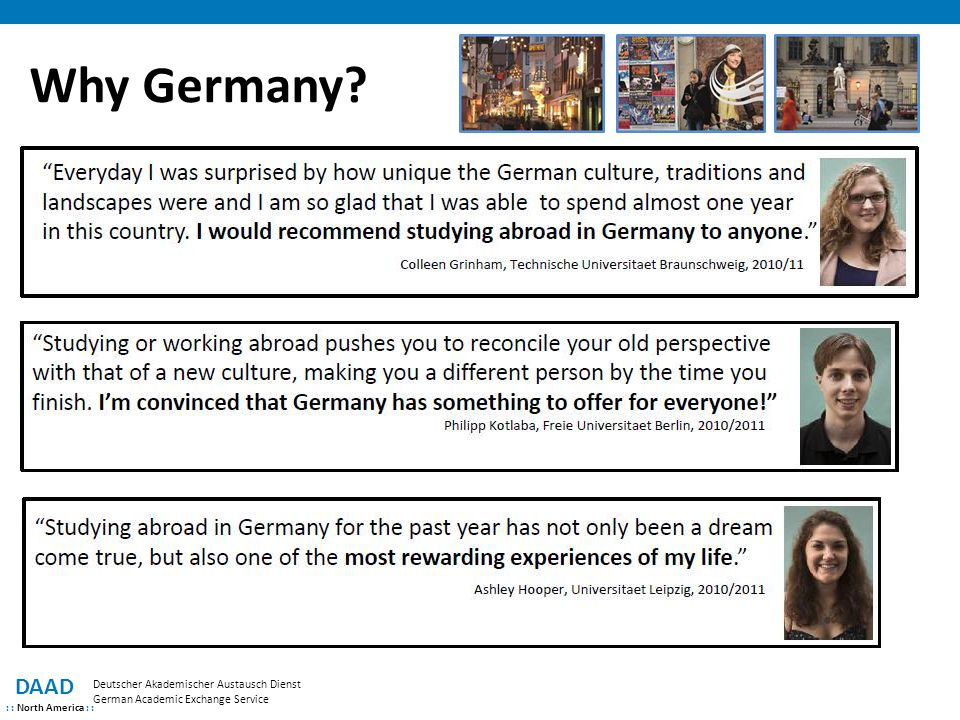 RISE – professional DAAD : : North America : : Deutscher Akademischer Austausch Dienst German Academic Exchange Service  For undergraduate DAAD alumni, recent graduates or graduate students  6-12 week summer placements in industry internships with leading German companies  German requirements depend on the nature of the internship  Scholarships and housing assistance are provided  2 week intensive language course for RISE and RISE pro participants with little or no German  €250/monthly for graduates, €500/monthly for PhD students + €500/monthly from host company  Health insurance, travel reimbursement Deadline: January 31