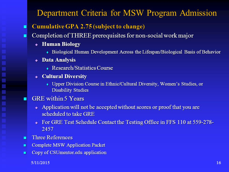 University Criteria for Admission A Bachelor's Degree from an Accredited College or University A Bachelor's Degree from an Accredited College or University Cumulative 2.5 GPA (on a 4 point scale) – university requirement Cumulative 2.5 GPA (on a 4 point scale) – university requirement Good Standing at the last College or University Attended Good Standing at the last College or University Attended Graduate Record Exam (GRE) Graduate Record Exam (GRE) Apply at WWW.CSUMENTOR.EDU Apply at WWW.CSUMENTOR.EDUWWW.CSUMENTOR.EDU 155/11/2015