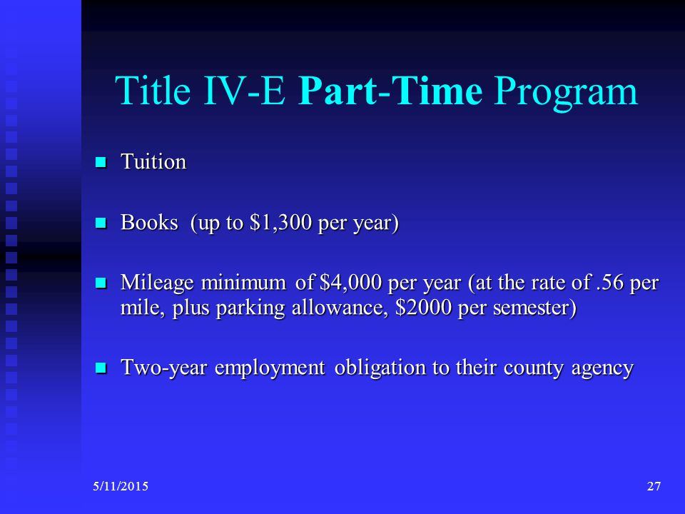 Title IV-E Full-Time Program The Title IV-E Stipend provides two years of support at $18,500 per year for students (students pay mileage, books and tuition out of this amount) Students must be enrolled full-time at the University Students (on LOA) may not be active county employees during the regular academic year (Spring Break, Xmas and Summer are exceptions) Two-year payback commitment in Public Child Welfare 265/11/2015