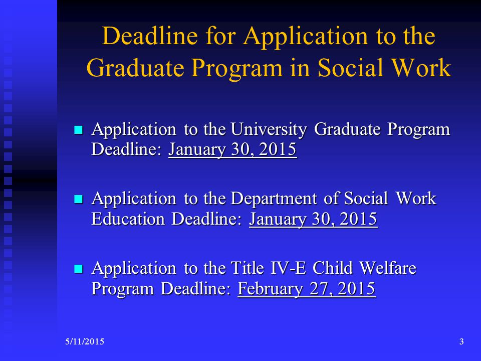 Overview Deadline for Applications Deadline for Applications Mission Statement Mission Statement MSW Program MSW Program Course Schedule Course Schedule Valued Added Programs Valued Added Programs  Title IV-E Child Welfare Program (2 years)  Consejo: A Latino Behavioral Health Practice (for MSW 2 nd year)  Public Mental Health Program (2 nd year)  Pupils Personnel Services (PPS) Credential (2 nd year) Application Process & Criteria for MSW Program Admissions Application Process & Criteria for MSW Program Admissions Criteria for Evaluating MSW Application Criteria for Evaluating MSW Application Review Process Review Process Contact Information for MSW Application Contact Information for MSW Application Title IV-E Child Welfare Program Title IV-E Child Welfare Program 25/11/2015