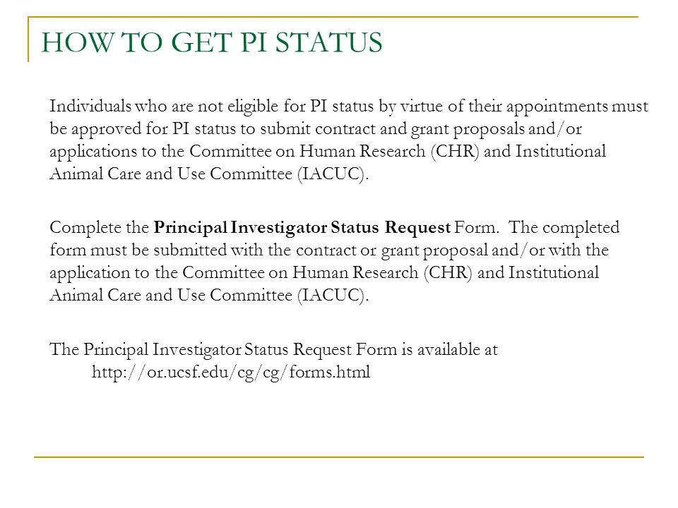 HOW TO GET PI STATUS Individuals who are not eligible for PI status by virtue of their appointments must be approved for PI status to submit contract and grant proposals and/or applications to the Committee on Human Research (CHR) and Institutional Animal Care and Use Committee (IACUC).