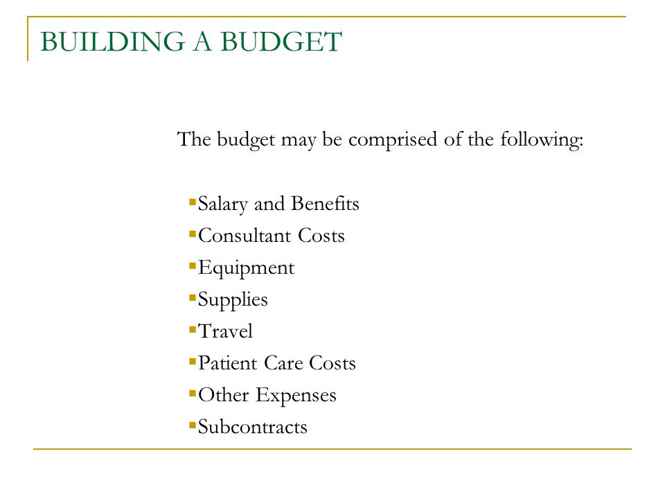 BUILDING A BUDGET The budget may be comprised of the following:  Salary and Benefits  Consultant Costs  Equipment  Supplies  Travel  Patient Care Costs  Other Expenses  Subcontracts