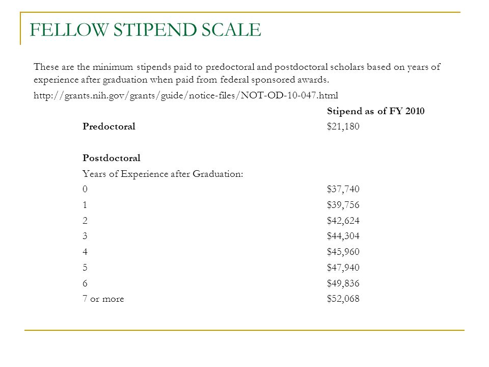 FELLOW STIPEND SCALE These are the minimum stipends paid to predoctoral and postdoctoral scholars based on years of experience after graduation when paid from federal sponsored awards.