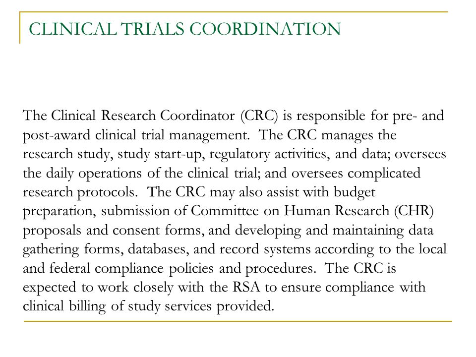 CLINICAL TRIALS COORDINATION The Clinical Research Coordinator (CRC) is responsible for pre- and post-award clinical trial management. The CRC manages