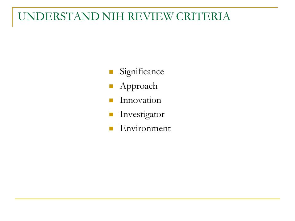 UNDERSTAND NIH REVIEW CRITERIA Significance Approach Innovation Investigator Environment