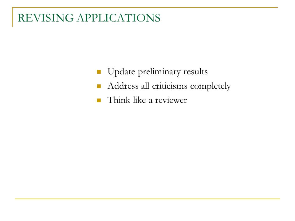 REVISING APPLICATIONS Update preliminary results Address all criticisms completely Think like a reviewer