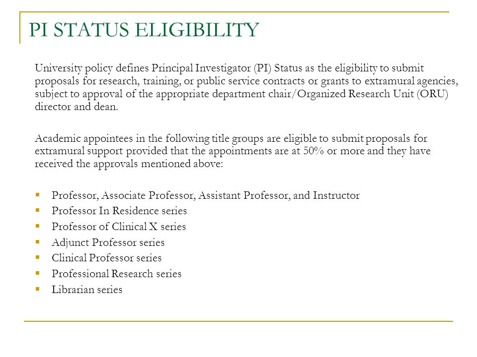 PI STATUS ELIGIBILITY University policy defines Principal Investigator (PI) Status as the eligibility to submit proposals for research, training, or public service contracts or grants to extramural agencies, subject to approval of the appropriate department chair/Organized Research Unit (ORU) director and dean.