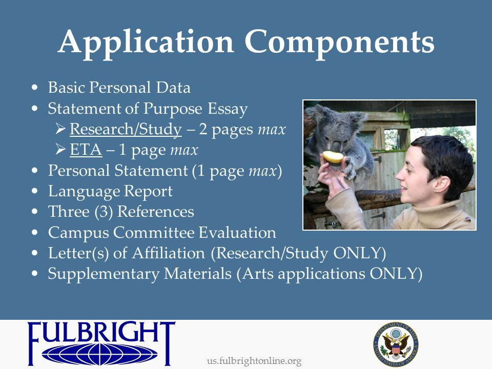 us.fulbrightonline.org Application Components Basic Personal Data Statement of Purpose Essay  Research/Study – 2 pages max  ETA – 1 page max Personal Statement (1 page max) Language Report Three (3) References Campus Committee Evaluation Letter(s) of Affiliation (Research/Study ONLY) Supplementary Materials (Arts applications ONLY)