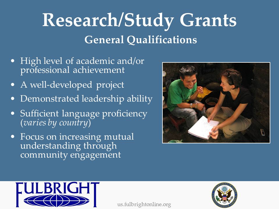 us.fulbrightonline.org General Qualifications High level of academic and/or professional achievement A well-developed project Demonstrated leadership ability Sufficient language proficiency (varies by country) Focus on increasing mutual understanding through community engagement Research/Study Grants