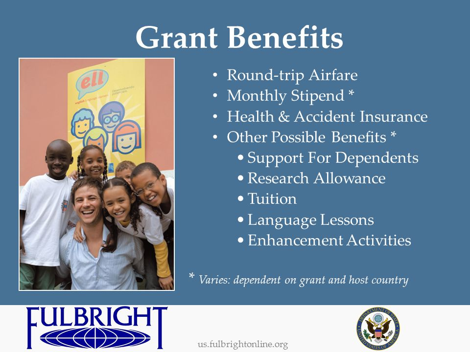 us.fulbrightonline.org Grant Benefits Round-trip Airfare Monthly Stipend * Health & Accident Insurance Other Possible Benefits * Support For Dependents Research Allowance Tuition Language Lessons Enhancement Activities * Varies: dependent on grant and host country
