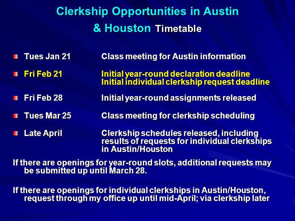 Clerkship Opportunities in Austin & Houston Timetable Tues Jan 21Class meeting for Austin information Fri Feb 21Initial year-round declaration deadline Initial individual clerkship request deadline Fri Feb 28Initial year-round assignments released Tues Mar 25Class meeting for clerkship scheduling Late AprilClerkship schedules released, including results of requests for individual clerkships in Austin/Houston If there are openings for year-round slots, additional requests may be submitted up until March 28.