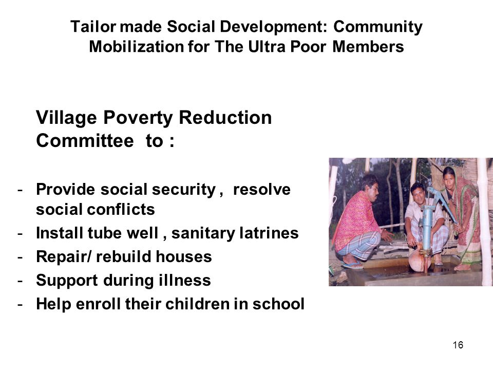 16 Tailor made Social Development: Community Mobilization for The Ultra Poor Members Village Poverty Reduction Committee to : -Provide social security, resolve social conflicts -Install tube well, sanitary latrines -Repair/ rebuild houses -Support during illness -Help enroll their children in school