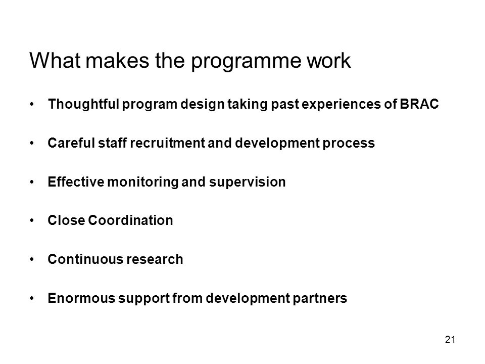 21 What makes the programme work Thoughtful program design taking past experiences of BRAC Careful staff recruitment and development process Effective monitoring and supervision Close Coordination Continuous research Enormous support from development partners