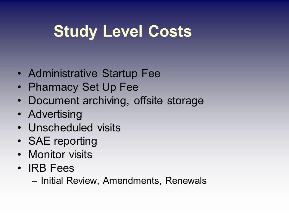 Study Level Costs Administrative Startup Fee Pharmacy Set Up Fee Document archiving, offsite storage Advertising Unscheduled visits SAE reporting Monitor visits IRB Fees –Initial Review, Amendments, Renewals