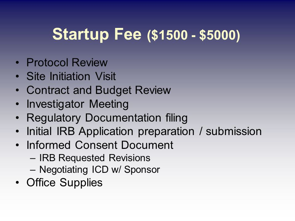 Protocol Review Site Initiation Visit Contract and Budget Review Investigator Meeting Regulatory Documentation filing Initial IRB Application preparation / submission Informed Consent Document –IRB Requested Revisions –Negotiating ICD w/ Sponsor Office Supplies Startup Fee ($1500 - $5000)
