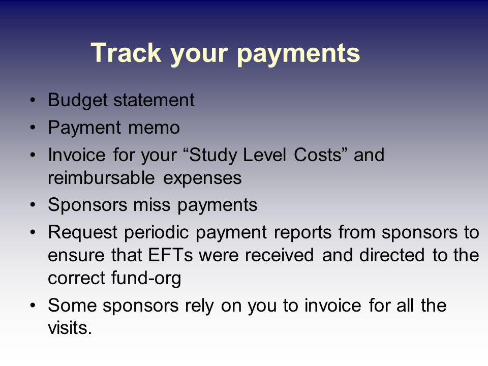 Track your payments Budget statement Payment memo Invoice for your Study Level Costs and reimbursable expenses Sponsors miss payments Request periodic payment reports from sponsors to ensure that EFTs were received and directed to the correct fund-org Some sponsors rely on you to invoice for all the visits.