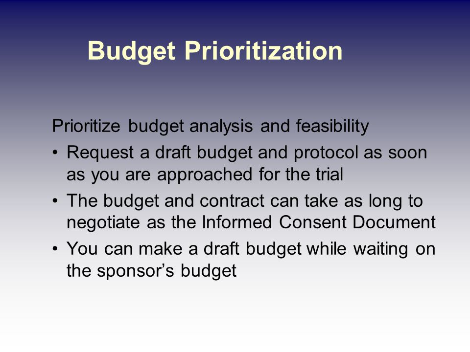 Budget Prioritization Prioritize budget analysis and feasibility Request a draft budget and protocol as soon as you are approached for the trial The budget and contract can take as long to negotiate as the Informed Consent Document You can make a draft budget while waiting on the sponsor's budget