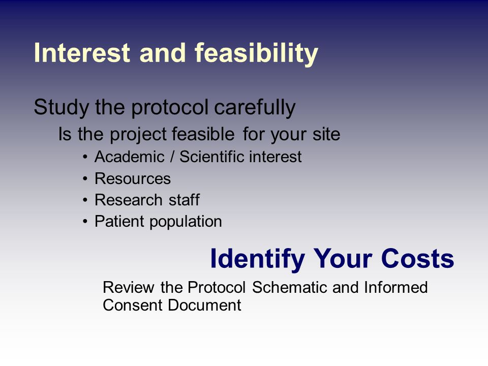 Interest and feasibility Study the protocol carefully Is the project feasible for your site Academic / Scientific interest Resources Research staff Patient population Identify Your Costs Review the Protocol Schematic and Informed Consent Document