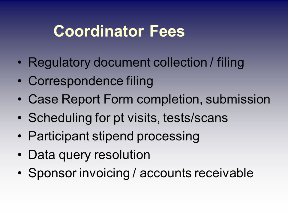 Coordinator Fees Regulatory document collection / filing Correspondence filing Case Report Form completion, submission Scheduling for pt visits, tests/scans Participant stipend processing Data query resolution Sponsor invoicing / accounts receivable