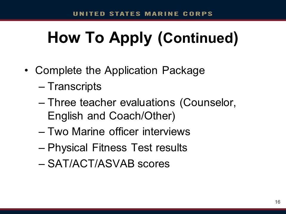 Click to edit Master title style Click to edit Master text styles Second level Third level Fourth level Fifth level Click to edit Master title style Click to edit Master text styles Second level Third level Fourth level Fifth level 16 How To Apply ( Continued ) Complete the Application Package –Transcripts –Three teacher evaluations (Counselor, English and Coach/Other) –Two Marine officer interviews –Physical Fitness Test results –SAT/ACT/ASVAB scores