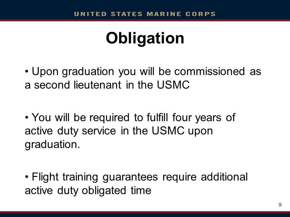 Click to edit Master title style Click to edit Master text styles Second level Third level Fourth level Fifth level Click to edit Master title style Click to edit Master text styles Second level Third level Fourth level Fifth level 9 Obligation Upon graduation you will be commissioned as a second lieutenant in the USMC You will be required to fulfill four years of active duty service in the USMC upon graduation.