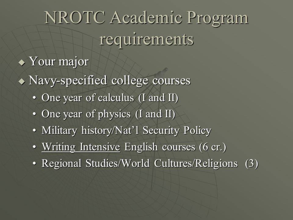 NROTC Academic Program requirements  Your major  Navy-specified college courses One year of calculus (I and II)One year of calculus (I and II) One year of physics (I and II)One year of physics (I and II) Military history/Nat'l Security PolicyMilitary history/Nat'l Security Policy Writing Intensive English courses (6 cr.)Writing Intensive English courses (6 cr.) Regional Studies/World Cultures/Religions (3)Regional Studies/World Cultures/Religions (3)