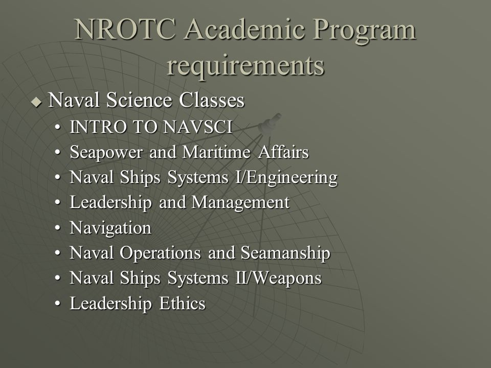 NROTC Academic Program requirements  Naval Science Classes INTRO TO NAVSCIINTRO TO NAVSCI Seapower and Maritime AffairsSeapower and Maritime Affairs Naval Ships Systems I/EngineeringNaval Ships Systems I/Engineering Leadership and ManagementLeadership and Management NavigationNavigation Naval Operations and SeamanshipNaval Operations and Seamanship Naval Ships Systems II/WeaponsNaval Ships Systems II/Weapons Leadership EthicsLeadership Ethics