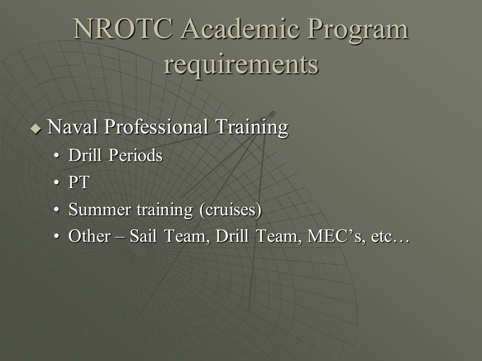 NROTC Academic Program requirements  Naval Professional Training Drill PeriodsDrill Periods PTPT Summer training (cruises)Summer training (cruises) Other – Sail Team, Drill Team, MEC's, etc…Other – Sail Team, Drill Team, MEC's, etc…
