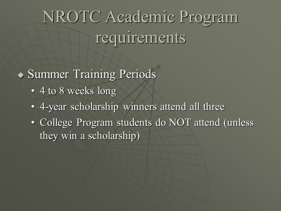 NROTC Academic Program requirements  Summer Training Periods 4 to 8 weeks long4 to 8 weeks long 4-year scholarship winners attend all three4-year scholarship winners attend all three College Program students do NOT attend (unless they win a scholarship)College Program students do NOT attend (unless they win a scholarship)