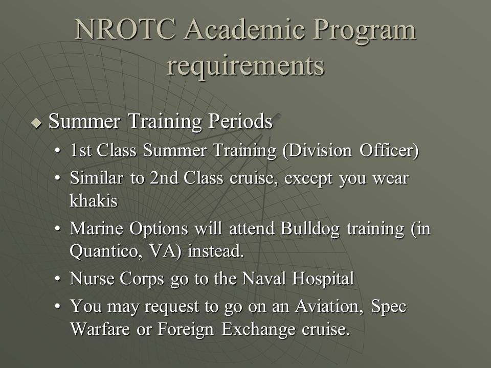 NROTC Academic Program requirements  Summer Training Periods 1st Class Summer Training (Division Officer)1st Class Summer Training (Division Officer) Similar to 2nd Class cruise, except you wear khakisSimilar to 2nd Class cruise, except you wear khakis Marine Options will attend Bulldog training (in Quantico, VA) instead.Marine Options will attend Bulldog training (in Quantico, VA) instead.