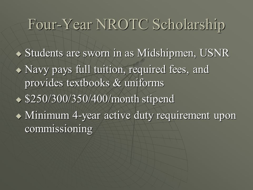 Four-Year NROTC Scholarship  Students are sworn in as Midshipmen, USNR  Navy pays full tuition, required fees, and provides textbooks & uniforms  $250/300/350/400/month stipend  Minimum 4-year active duty requirement upon commissioning