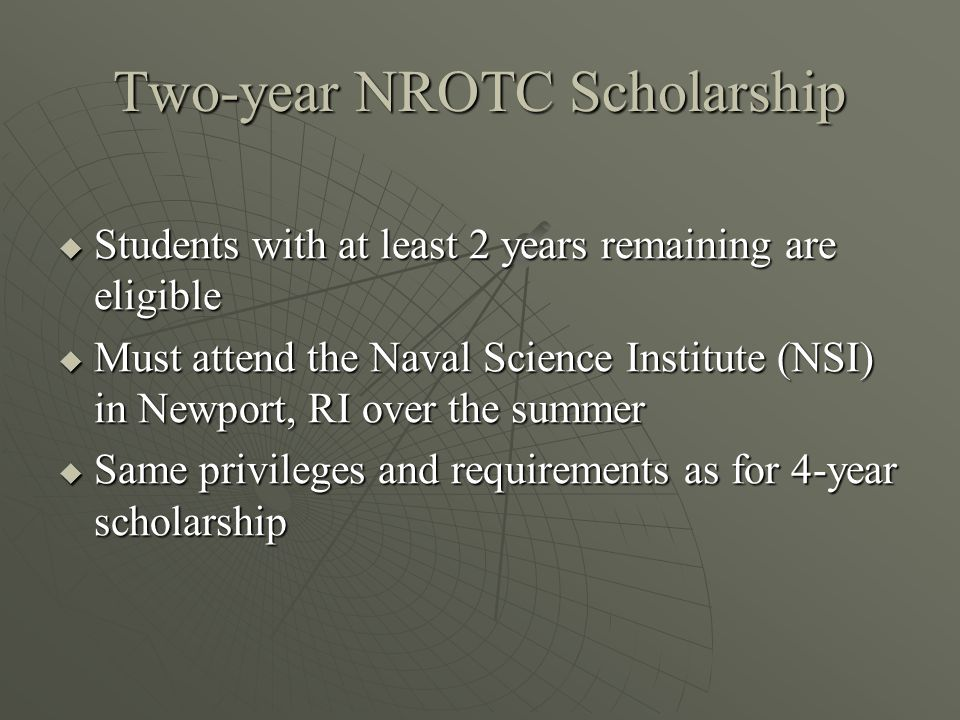 Two-year NROTC Scholarship  Students with at least 2 years remaining are eligible  Must attend the Naval Science Institute (NSI) in Newport, RI over the summer  Same privileges and requirements as for 4-year scholarship