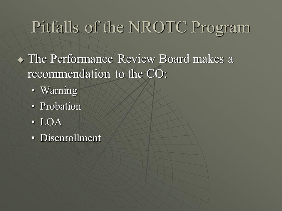 Pitfalls of the NROTC Program  The Performance Review Board makes a recommendation to the CO: WarningWarning ProbationProbation LOALOA DisenrollmentDisenrollment