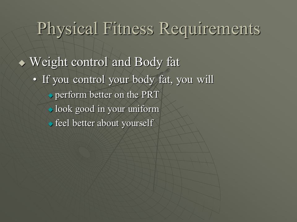 Physical Fitness Requirements  Weight control and Body fat If you control your body fat, you willIf you control your body fat, you will  perform better on the PRT  look good in your uniform  feel better about yourself