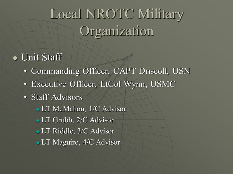 Local NROTC Military Organization  Unit Staff Commanding Officer, CAPT Driscoll, USNCommanding Officer, CAPT Driscoll, USN Executive Officer, LtCol Wynn, USMCExecutive Officer, LtCol Wynn, USMC Staff AdvisorsStaff Advisors  LT McMahon, 1/C Advisor  LT Grubb, 2/C Advisor  LT Riddle, 3/C Advisor  LT Maguire, 4/C Advisor