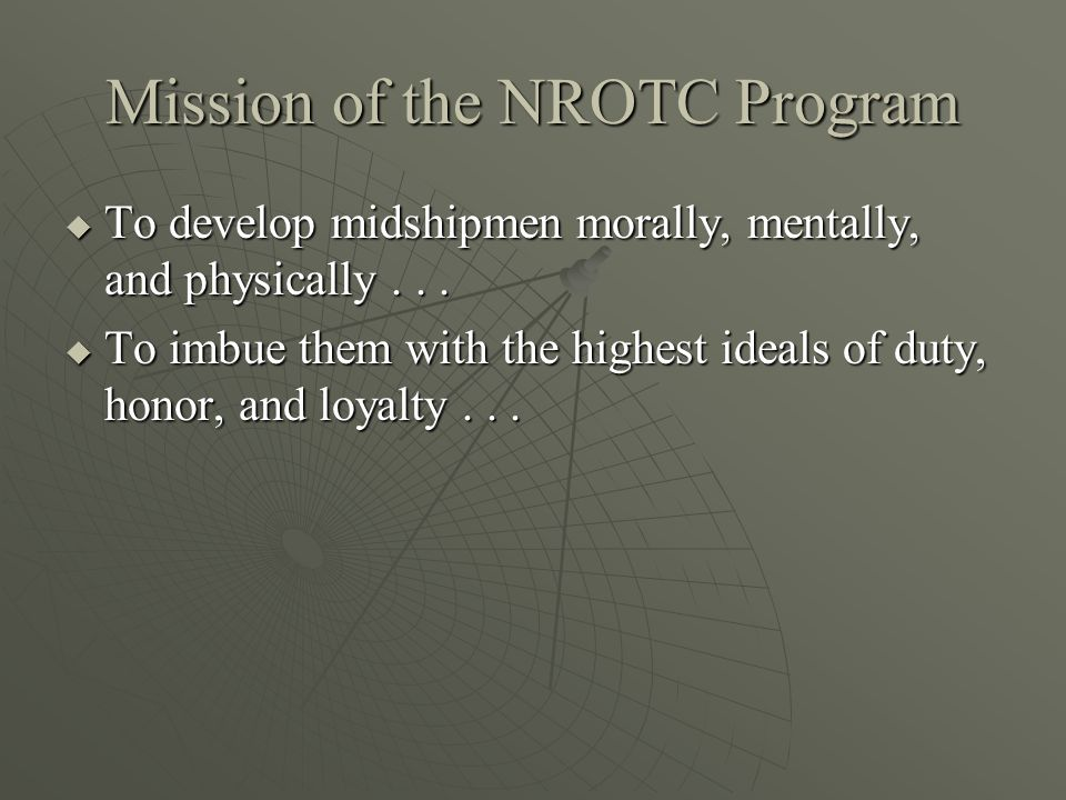 Mission of the NROTC Program  To develop midshipmen morally, mentally, and physically...