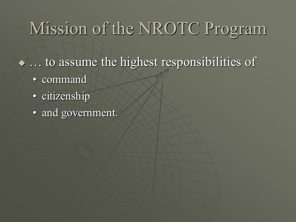 Mission of the NROTC Program  … to assume the highest responsibilities of commandcommand citizenshipcitizenship and government.and government.