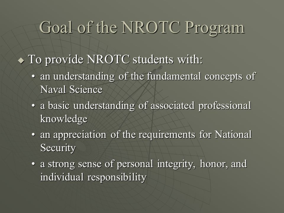 Goal of the NROTC Program  To provide NROTC students with: an understanding of the fundamental concepts of Naval Sciencean understanding of the fundamental concepts of Naval Science a basic understanding of associated professional knowledgea basic understanding of associated professional knowledge an appreciation of the requirements for National Securityan appreciation of the requirements for National Security a strong sense of personal integrity, honor, and individual responsibilitya strong sense of personal integrity, honor, and individual responsibility
