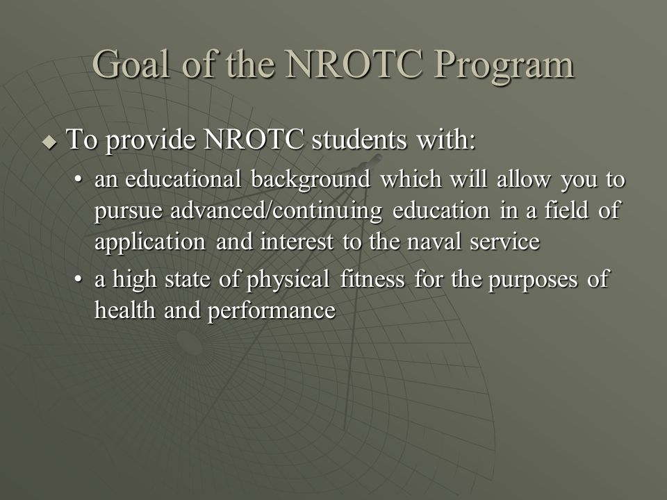 Goal of the NROTC Program  To provide NROTC students with: an educational background which will allow you to pursue advanced/continuing education in a field of application and interest to the naval servicean educational background which will allow you to pursue advanced/continuing education in a field of application and interest to the naval service a high state of physical fitness for the purposes of health and performancea high state of physical fitness for the purposes of health and performance