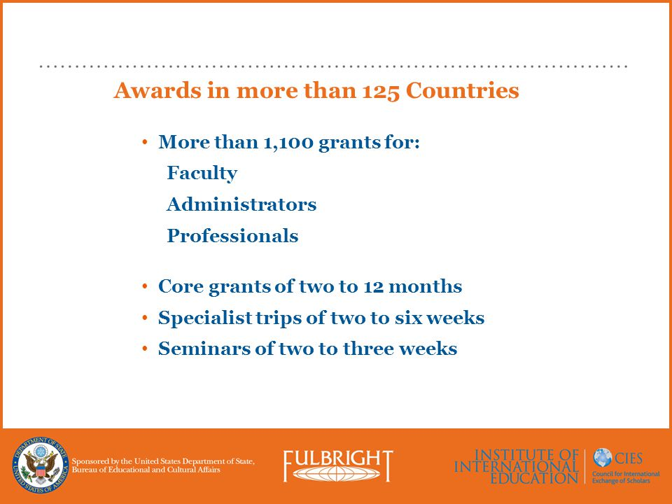Awards in more than 125 Countries More than 1,100 grants for: Faculty Administrators Professionals Core grants of two to 12 months Specialist trips of two to six weeks Seminars of two to three weeks