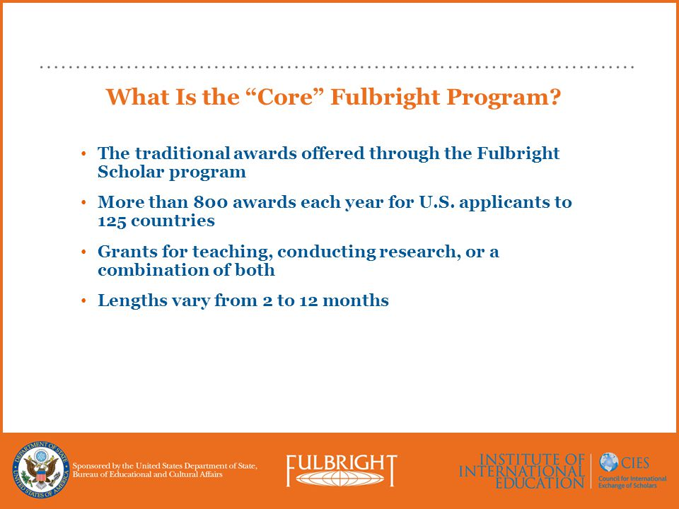 """What Is the """"Core"""" Fulbright Program? The traditional awards offered through the Fulbright Scholar program More than 800 awards each year for U.S. app"""